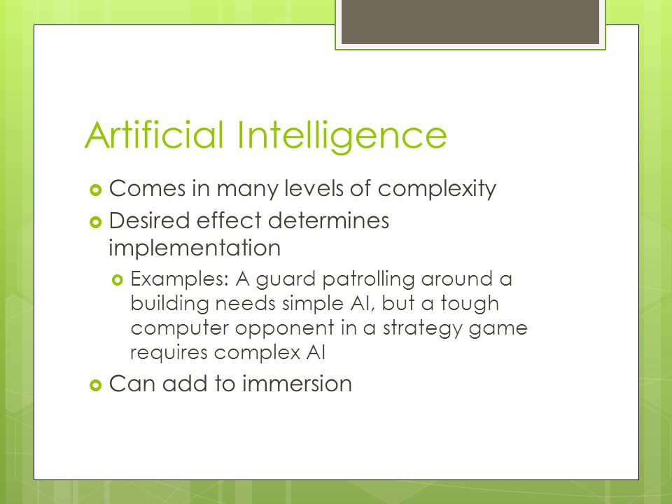 Artificial Intelligence  Comes in many levels of complexity  Desired effect determines implementation  Examples: A guard patrolling around a building needs simple AI, but a tough computer opponent in a strategy game requires complex AI  Can add to immersion