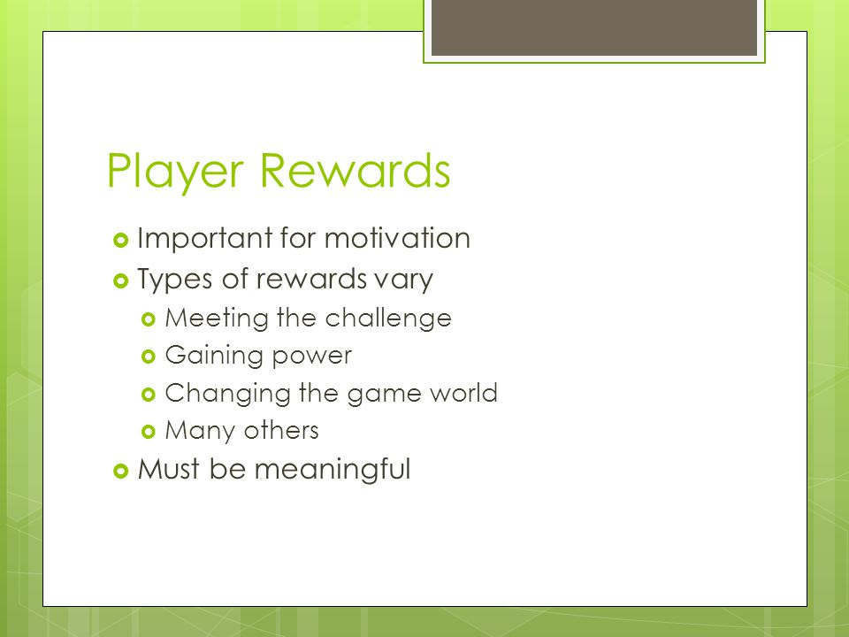 Player Rewards  Important for motivation  Types of rewards vary  Meeting the challenge  Gaining power  Changing the game world  Many others  Must be meaningful