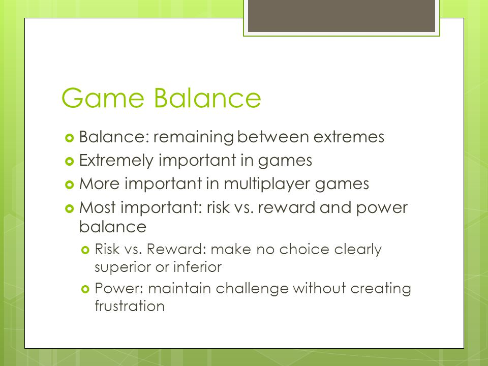Game Balance  Balance: remaining between extremes  Extremely important in games  More important in multiplayer games  Most important: risk vs.