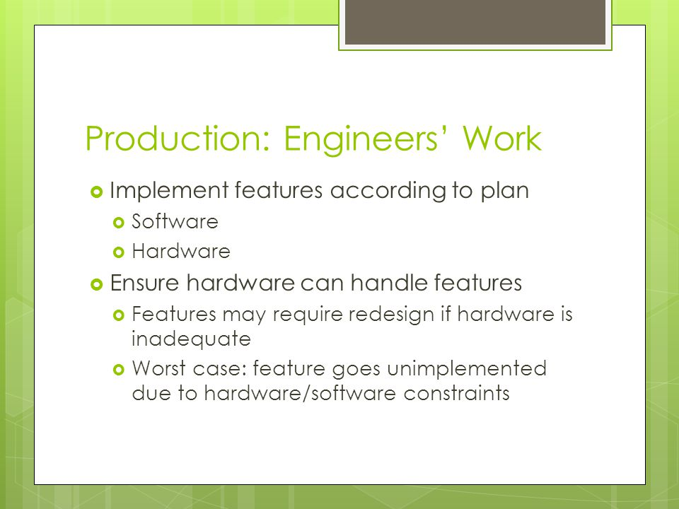 Production: Engineers' Work  Implement features according to plan  Software  Hardware  Ensure hardware can handle features  Features may require redesign if hardware is inadequate  Worst case: feature goes unimplemented due to hardware/software constraints