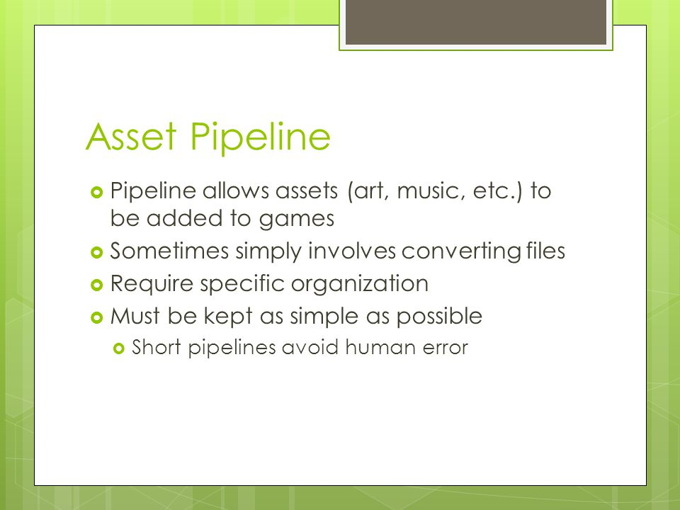 Asset Pipeline  Pipeline allows assets (art, music, etc.) to be added to games  Sometimes simply involves converting files  Require specific organization  Must be kept as simple as possible  Short pipelines avoid human error