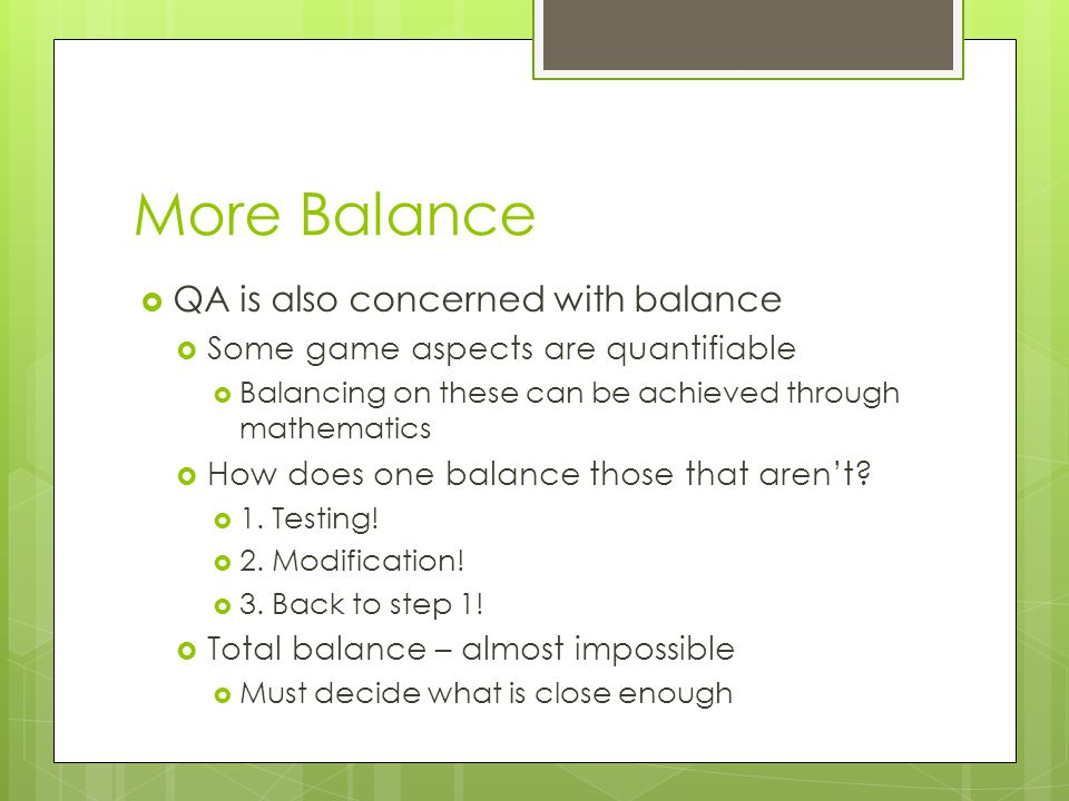 More Balance  QA is also concerned with balance  Some game aspects are quantifiable  Balancing on these can be achieved through mathematics  How does one balance those that aren't.