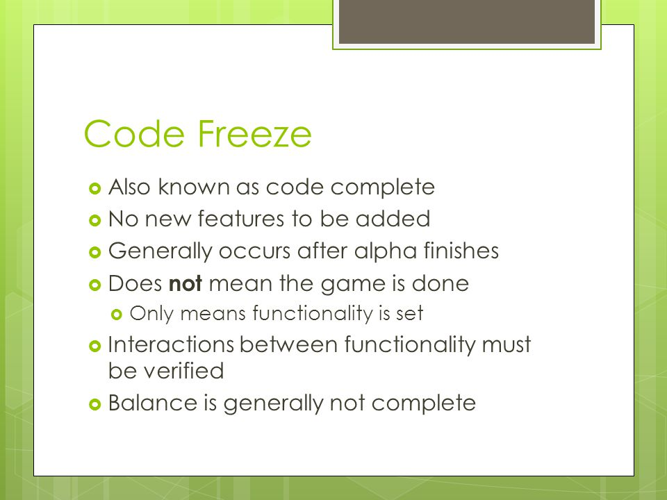 Code Freeze  Also known as code complete  No new features to be added  Generally occurs after alpha finishes  Does not mean the game is done  Only means functionality is set  Interactions between functionality must be verified  Balance is generally not complete