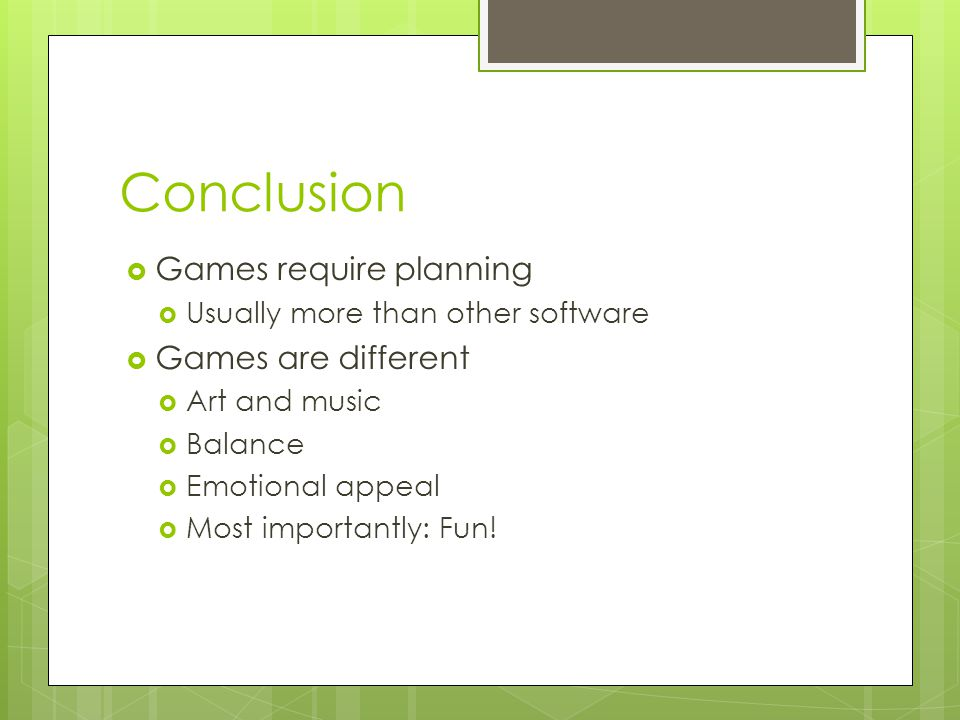 Conclusion  Games require planning  Usually more than other software  Games are different  Art and music  Balance  Emotional appeal  Most importantly: Fun!