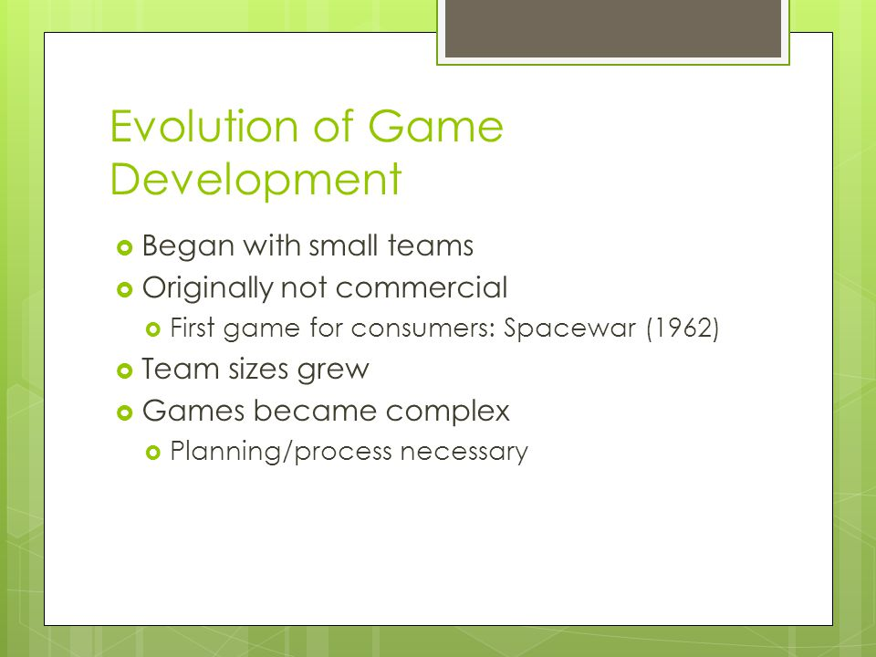 Evolution of Game Development  Began with small teams  Originally not commercial  First game for consumers: Spacewar (1962)  Team sizes grew  Games became complex  Planning/process necessary