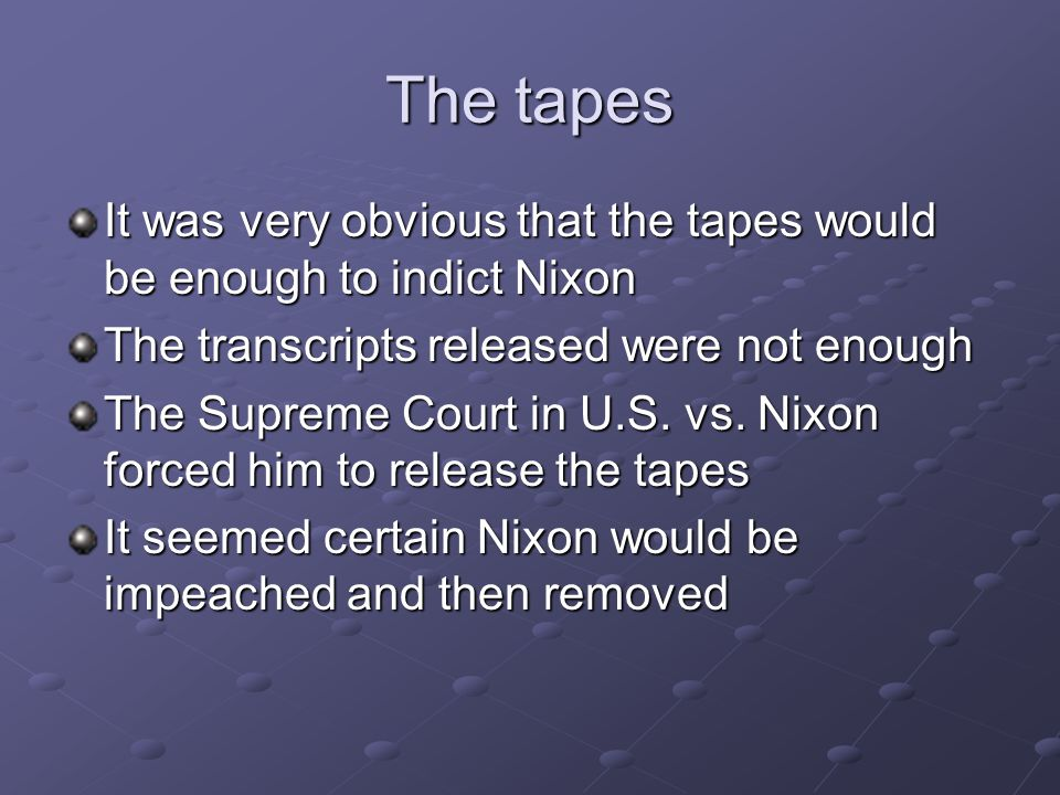 The tapes It was very obvious that the tapes would be enough to indict Nixon The transcripts released were not enough The Supreme Court in U.S. vs. Ni