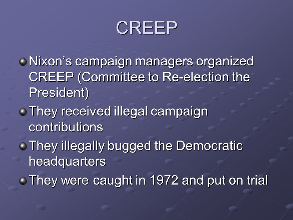 CREEP Nixon's campaign managers organized CREEP (Committee to Re-election the President) They received illegal campaign contributions They illegally b