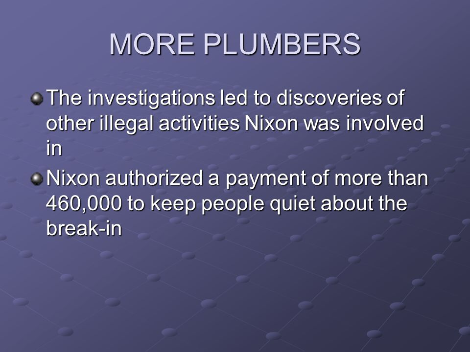 MORE PLUMBERS The investigations led to discoveries of other illegal activities Nixon was involved in Nixon authorized a payment of more than 460,000