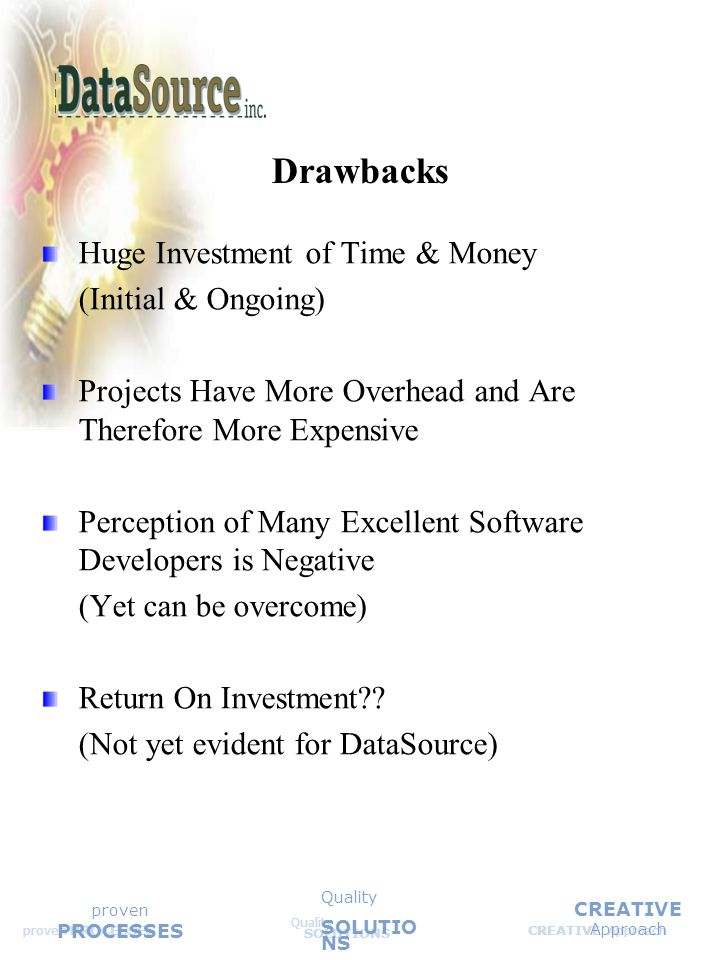 CREATIVE Approach Quality SOLUTIONS Quality SOLUTIO NS proven PROCESSES Huge Investment of Time & Money (Initial & Ongoing) Projects Have More Overhead and Are Therefore More Expensive Perception of Many Excellent Software Developers is Negative (Yet can be overcome) Return On Investment?.
