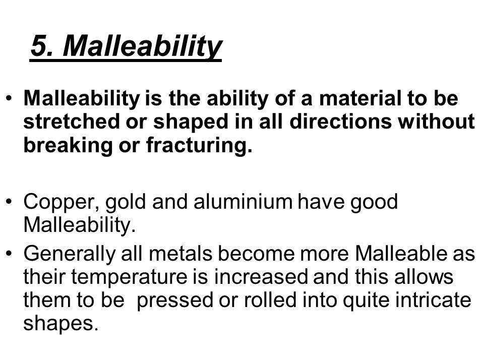 5. Malleability Malleability is the ability of a material to be stretched or shaped in all directions without breaking or fracturing. Copper, gold and
