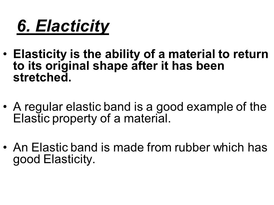 6. Elacticity Elasticity is the ability of a material to return to its original shape after it has been stretched. A regular elastic band is a good ex