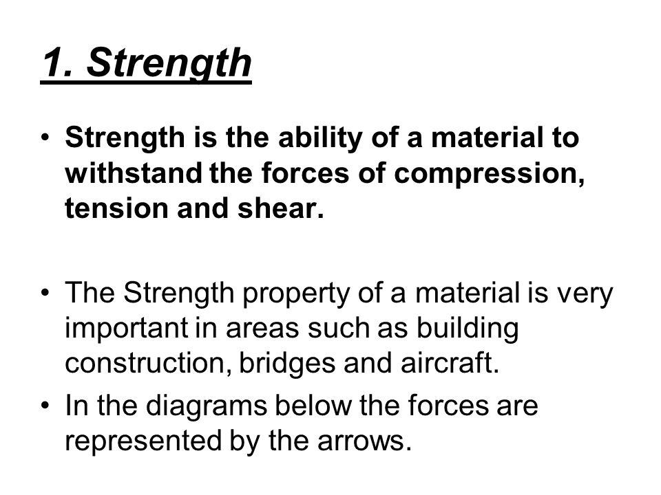 1. Strength Strength is the ability of a material to withstand the forces of compression, tension and shear. The Strength property of a material is ve