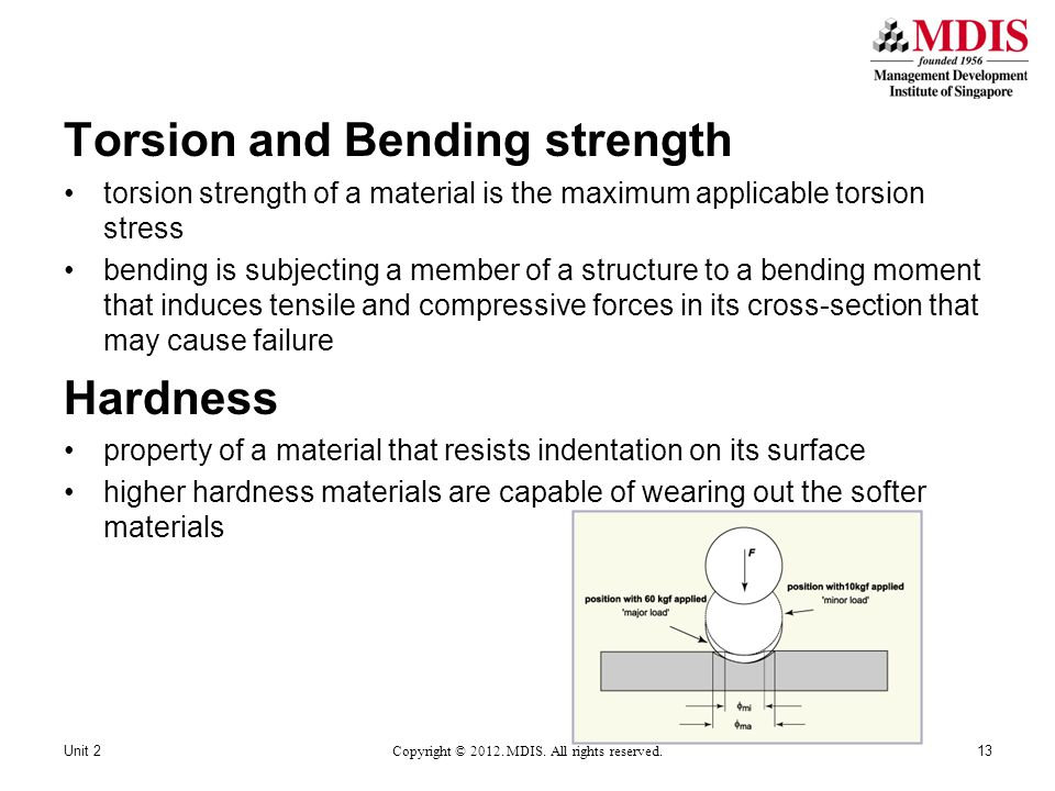Torsion and Bending strength torsion strength of a material is the maximum applicable torsion stress bending is subjecting a member of a structure to a bending moment that induces tensile and compressive forces in its cross-section that may cause failure Hardness property of a material that resists indentation on its surface higher hardness materials are capable of wearing out the softer materials Unit 2 Copyright © 2012.