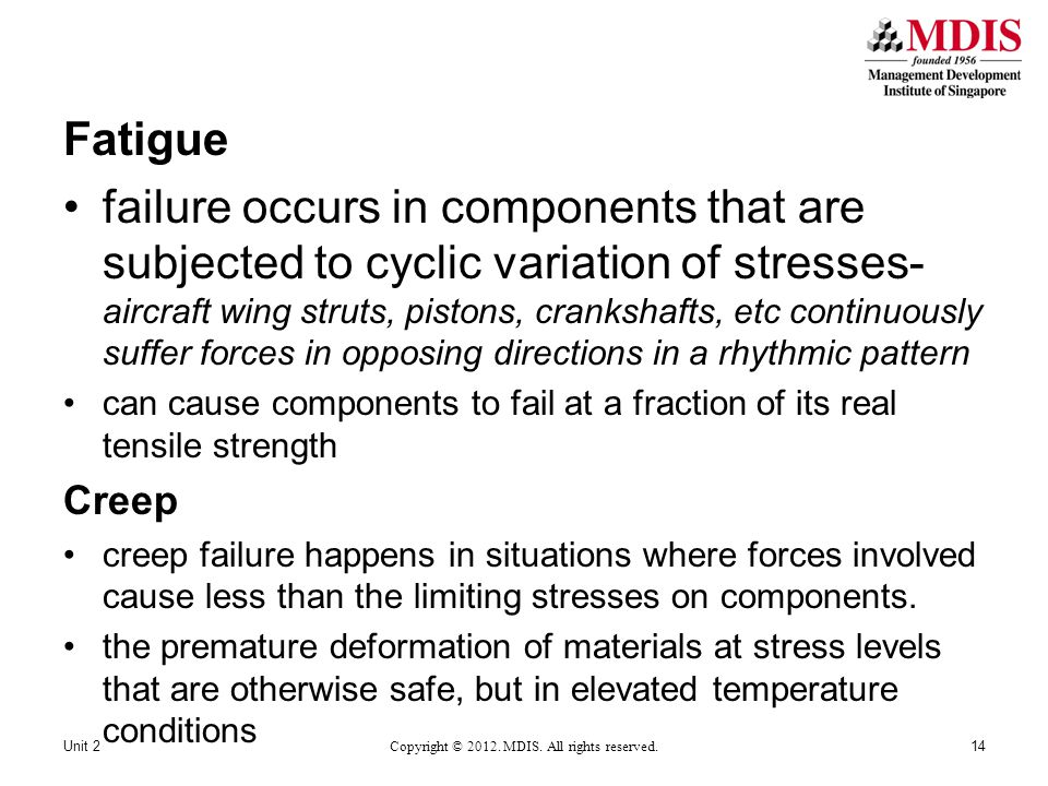 Fatigue failure occurs in components that are subjected to cyclic variation of stresses- aircraft wing struts, pistons, crankshafts, etc continuously suffer forces in opposing directions in a rhythmic pattern can cause components to fail at a fraction of its real tensile strength Creep creep failure happens in situations where forces involved cause less than the limiting stresses on components.