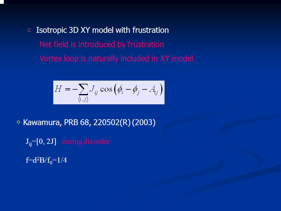 ◇ Kawamura, PRB 68, 220502(R) (2003) J ij =[0, 2J] strong disorder f=d 2 B/f 0 =1/4 □ Isotropic 3D XY model with frustration Net field is introduced by frustration Vortex loop is naturally included in XY model