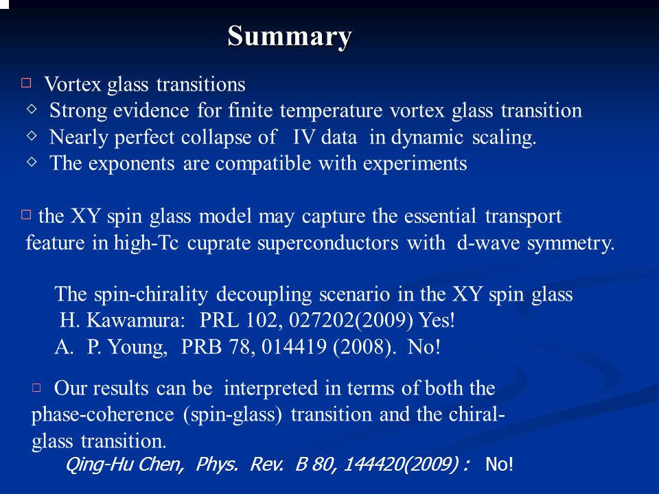 Summary □ Vortex glass transitions ◇ Strong evidence for finite temperature vortex glass transition ◇ Nearly perfect collapse of IV data in dynamic sc