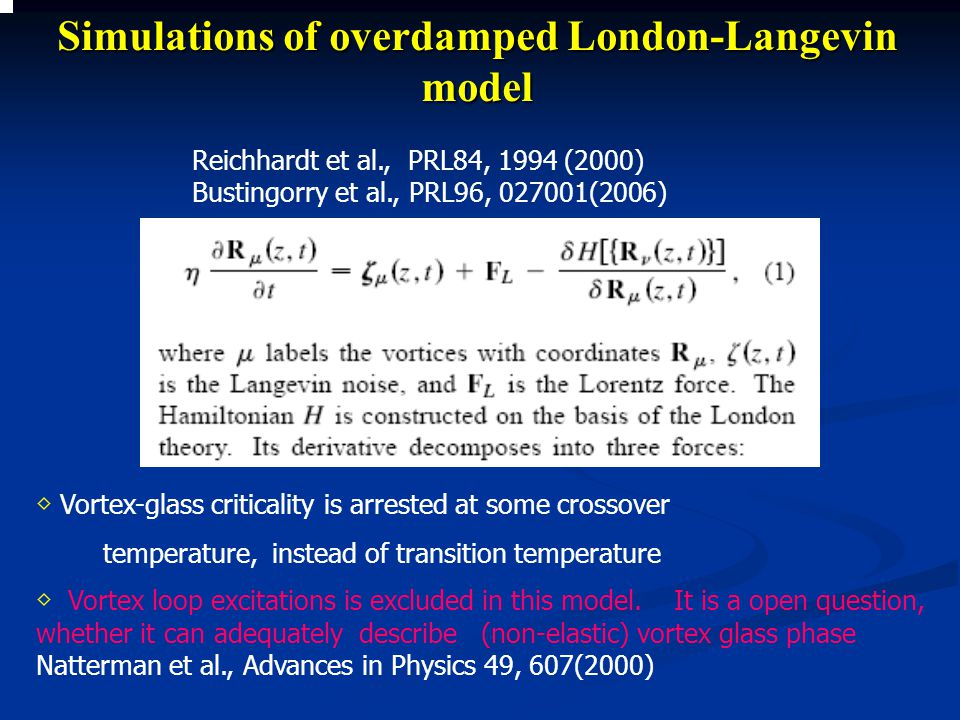 Simulations of overdamped London-Langevin model Reichhardt et al., PRL84, 1994 (2000) Bustingorry et al., PRL96, 027001(2006) ◇ Vortex-glass criticality is arrested at some crossover temperature, instead of transition temperature ◇ Vortex loop excitations is excluded in this model.