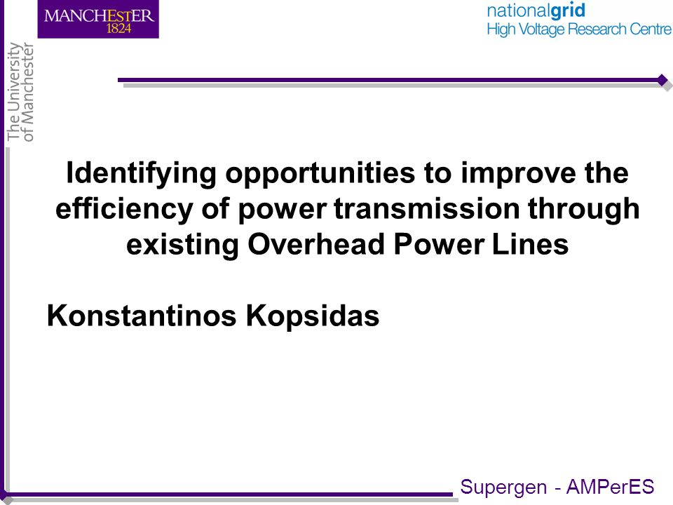 Identifying opportunities to improve the efficiency of power transmission through existing Overhead Power Lines Konstantinos Kopsidas Supergen - AMPerES
