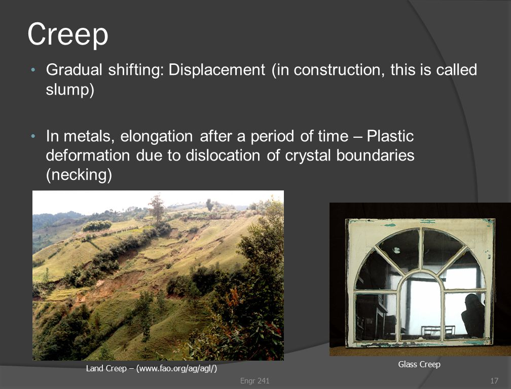 Creep Gradual shifting: Displacement (in construction, this is called slump) In metals, elongation after a period of time – Plastic deformation due to dislocation of crystal boundaries (necking) Engr 24117 Land Creep – (www.fao.org/ag/agl/) Glass Creep