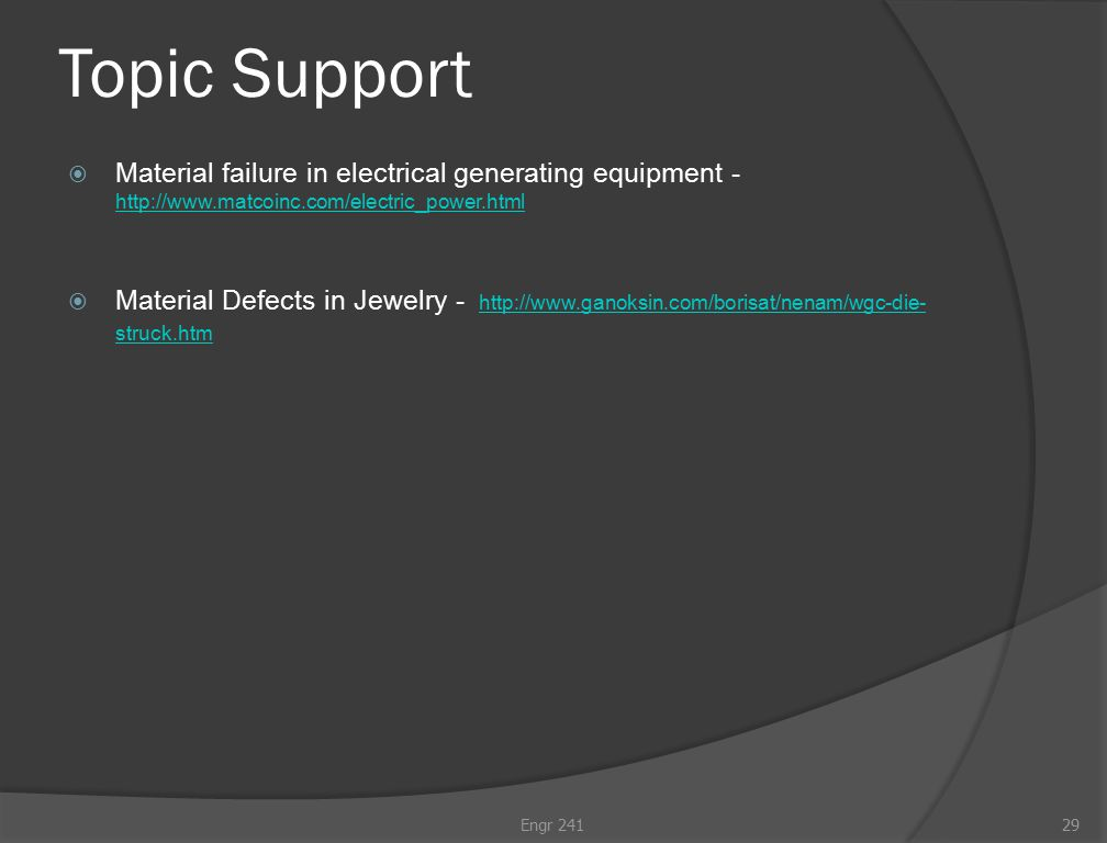 Topic Support  Material failure in electrical generating equipment - http://www.matcoinc.com/electric_power.html http://www.matcoinc.com/electric_power.html  Material Defects in Jewelry - http://www.ganoksin.com/borisat/nenam/wgc-die- struck.htm http://www.ganoksin.com/borisat/nenam/wgc-die- struck.htm Engr 24129