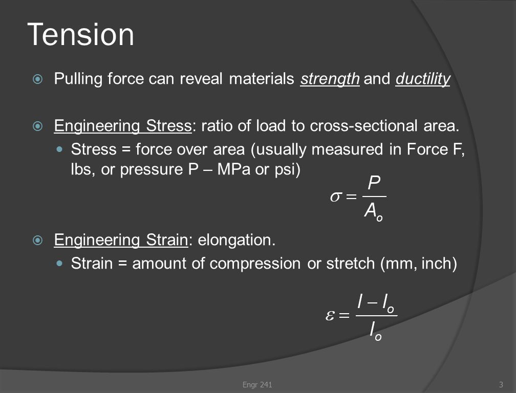 Tension  Pulling force can reveal materials strength and ductility  Engineering Stress: ratio of load to cross-sectional area.