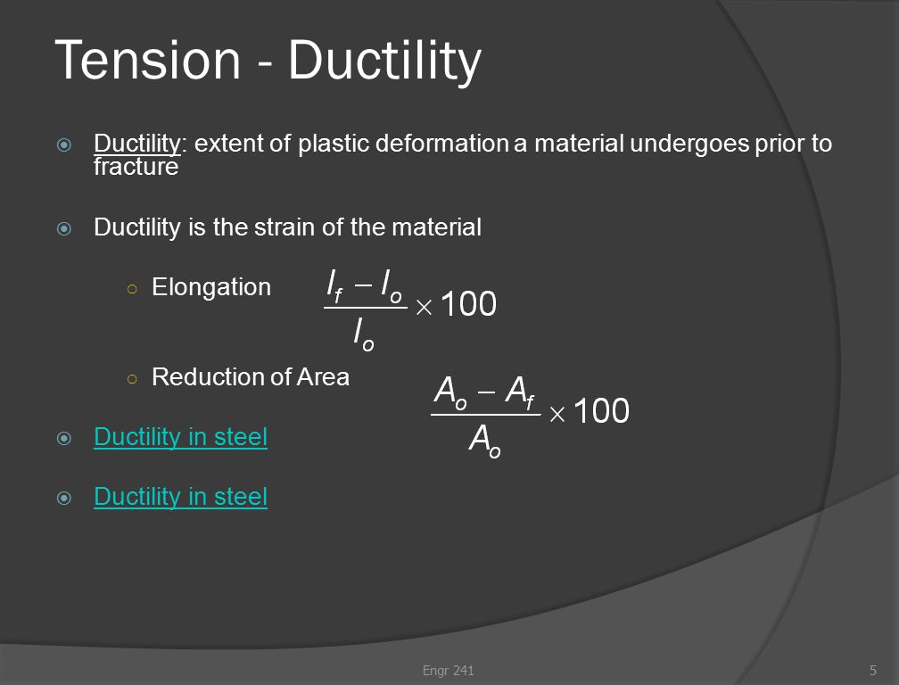 Tension - Ductility  Ductility: extent of plastic deformation a material undergoes prior to fracture  Ductility is the strain of the material ○ Elongation ○ Reduction of Area  Ductility in steel Ductility in steel  Ductility in steel Ductility in steel Engr 2415