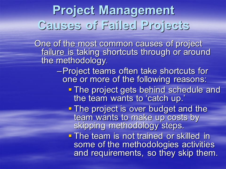 Project Management Causes of Failed Projects One of the most common causes of project failure is taking shortcuts through or around the methodology.