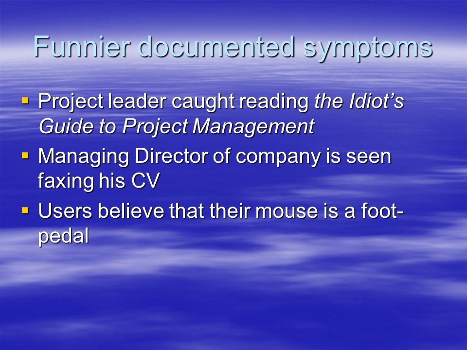 Funnier documented symptoms  Project leader caught reading the Idiot's Guide to Project Management  Managing Director of company is seen faxing his CV  Users believe that their mouse is a foot- pedal