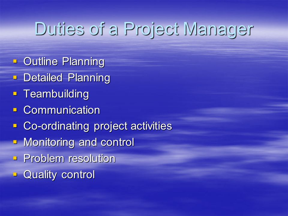 Duties of a Project Manager  Outline Planning  Detailed Planning  Teambuilding  Communication  Co-ordinating project activities  Monitoring and control  Problem resolution  Quality control