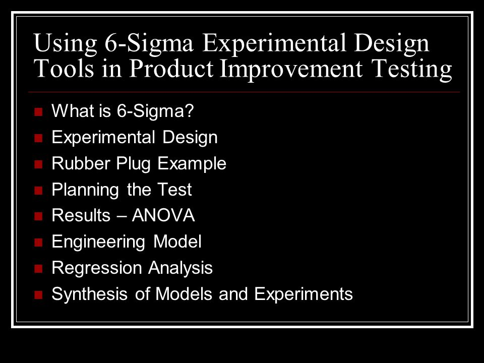 Using 6-Sigma Experimental Design Tools in Product Improvement Testing What is 6-Sigma? Experimental Design Rubber Plug Example Planning the Test Resu