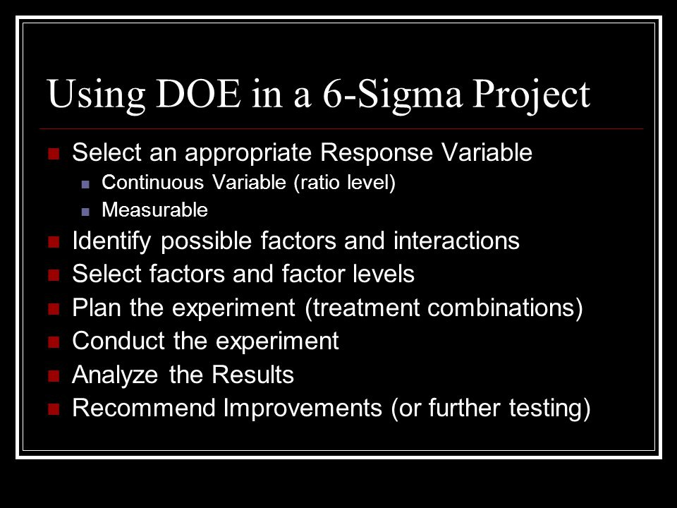 Using DOE in a 6-Sigma Project Select an appropriate Response Variable Continuous Variable (ratio level) Measurable Identify possible factors and inte