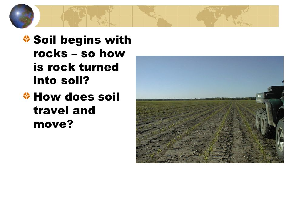 Soil begins with rocks – so how is rock turned into soil? How does soil travel and move?