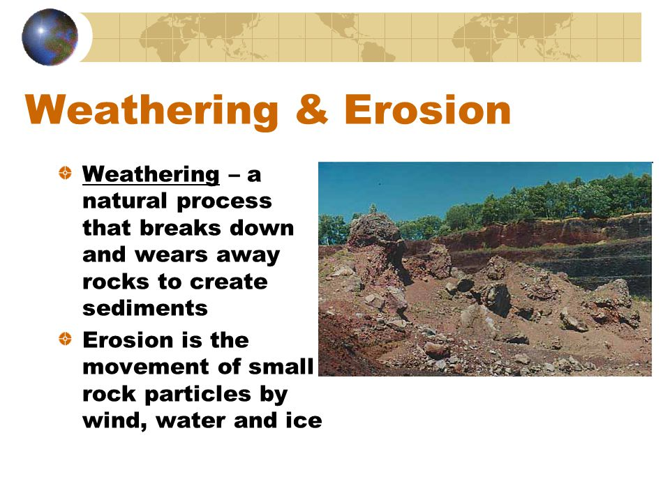Weathering & Erosion Weathering – a natural process that breaks down and wears away rocks to create sediments Erosion is the movement of small rock pa