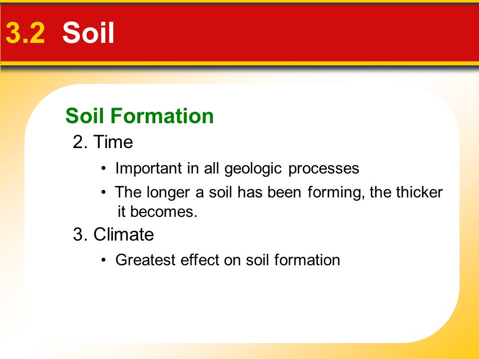 Soil Formation 3.2 Soil 2. Time The longer a soil has been forming, the thicker it becomes. Important in all geologic processes 3. Climate Greatest ef