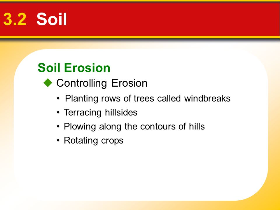 Soil Erosion 3.2 Soil Planting rows of trees called windbreaks  Controlling Erosion Terracing hillsides Plowing along the contours of hills Rotating