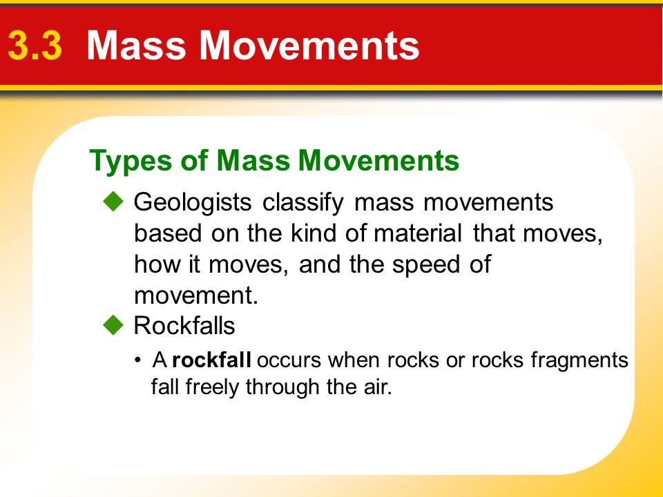 Types of Mass Movements 3.3 Mass Movements  Geologists classify mass movements based on the kind of material that moves, how it moves, and the speed