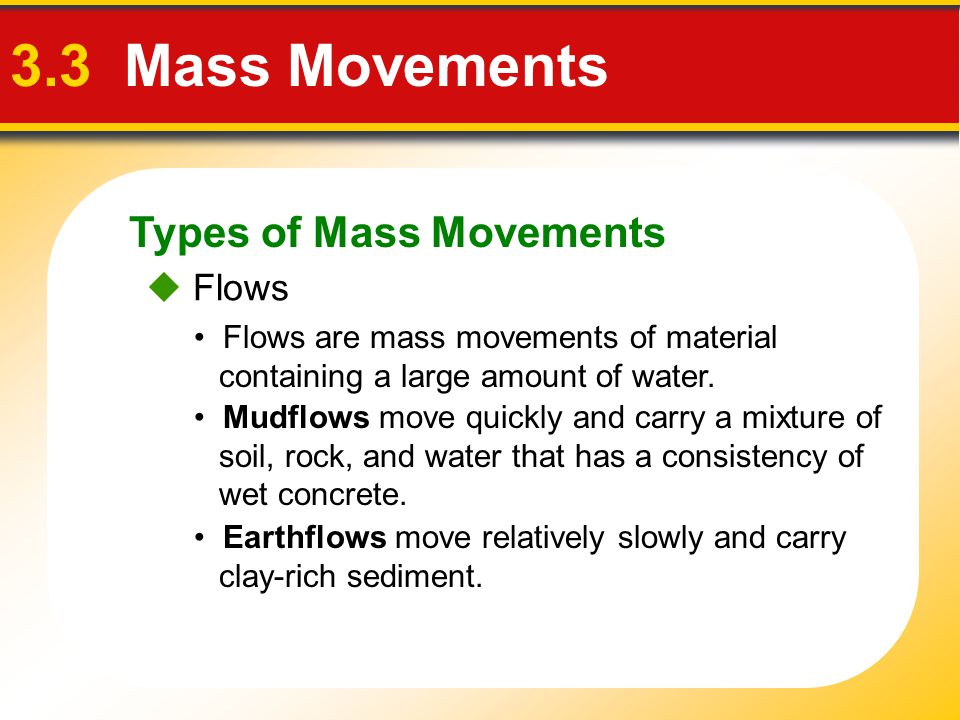 Types of Mass Movements 3.3 Mass Movements Mudflows move quickly and carry a mixture of soil, rock, and water that has a consistency of wet concrete.