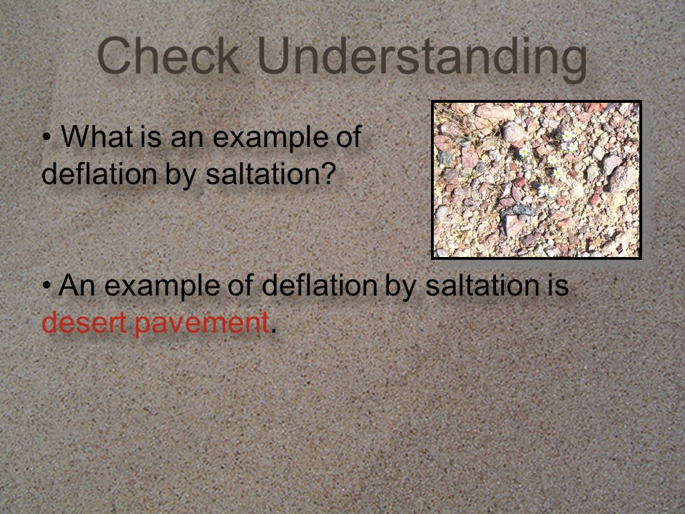 Check Understanding What is an example of deflation by saltation? An example of deflation by saltation is desert pavement.