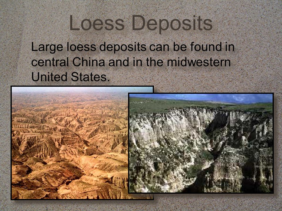 Loess Deposits Large loess deposits can be found in central China and in the midwestern United States.