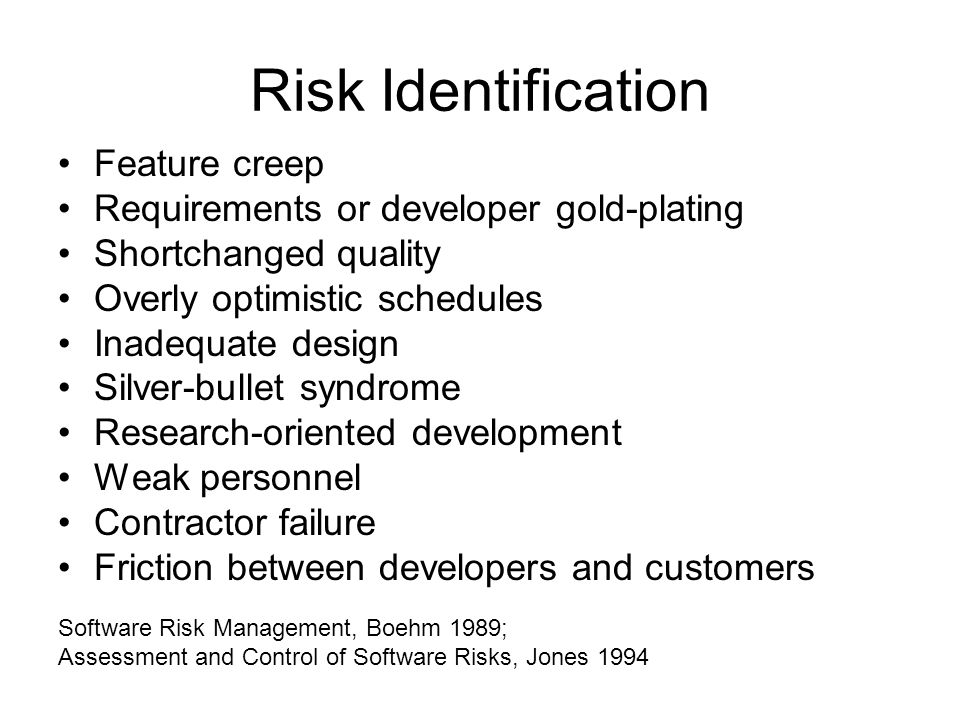 Risk Identification Feature creep Requirements or developer gold-plating Shortchanged quality Overly optimistic schedules Inadequate design Silver-bullet syndrome Research-oriented development Weak personnel Contractor failure Friction between developers and customers Software Risk Management, Boehm 1989; Assessment and Control of Software Risks, Jones 1994