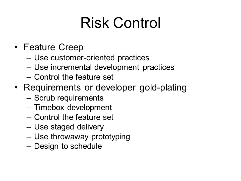 Risk Control Feature Creep –Use customer-oriented practices –Use incremental development practices –Control the feature set Requirements or developer gold-plating –Scrub requirements –Timebox development –Control the feature set –Use staged delivery –Use throwaway prototyping –Design to schedule