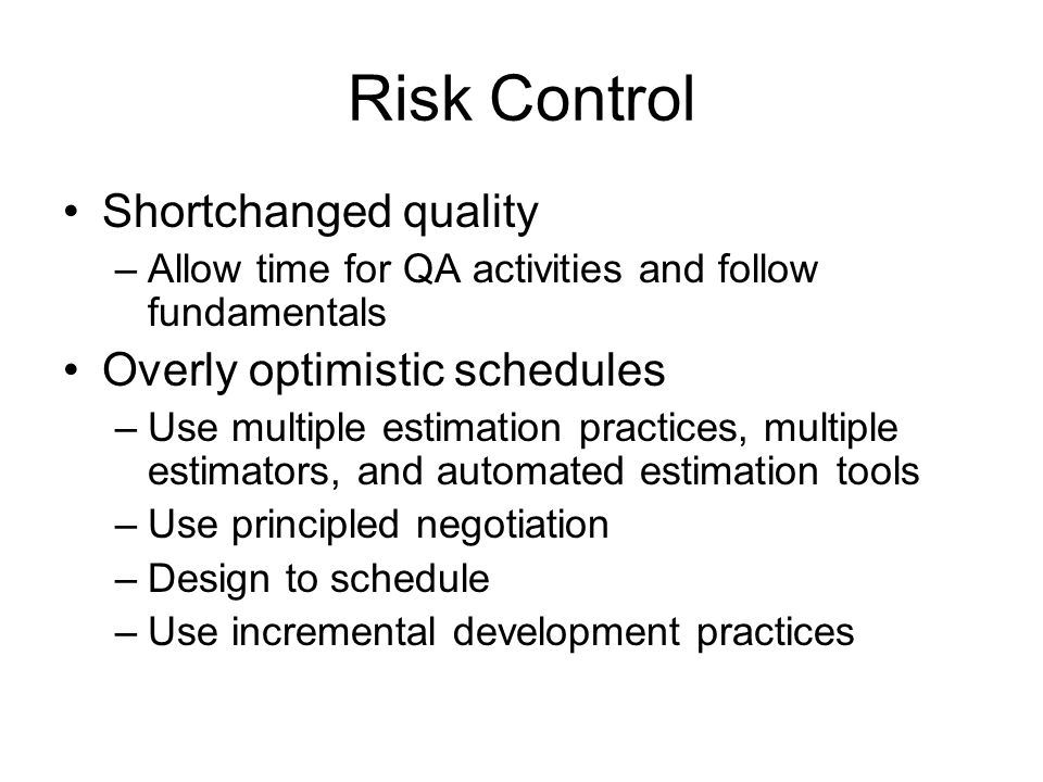 Risk Control Shortchanged quality –Allow time for QA activities and follow fundamentals Overly optimistic schedules –Use multiple estimation practices