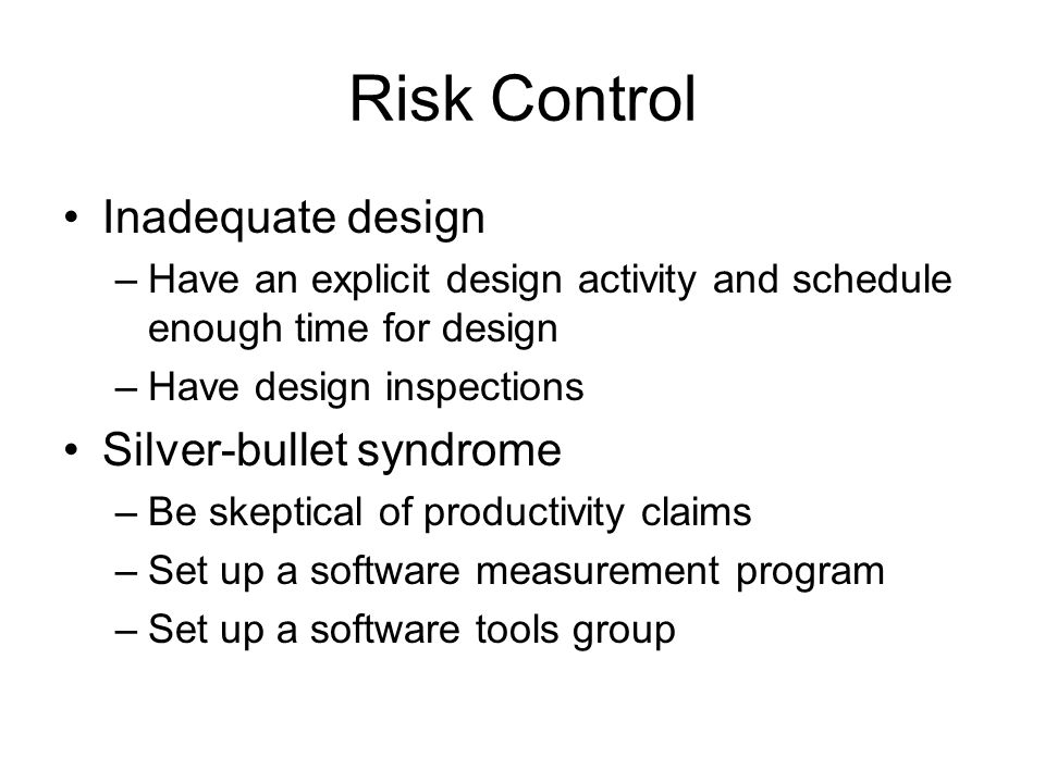 Risk Control Inadequate design –Have an explicit design activity and schedule enough time for design –Have design inspections Silver-bullet syndrome –