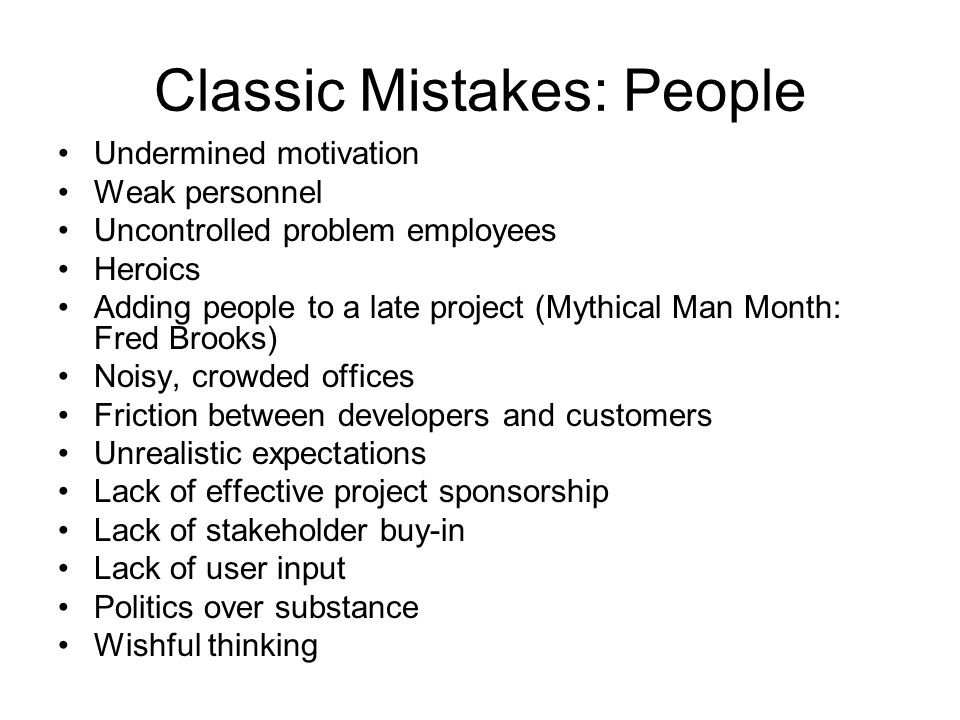 Classic Mistakes: People Undermined motivation Weak personnel Uncontrolled problem employees Heroics Adding people to a late project (Mythical Man Mon