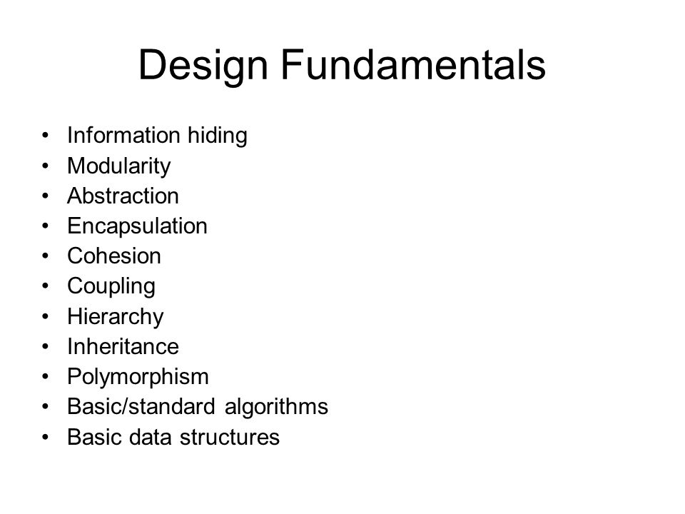 Design Fundamentals Information hiding Modularity Abstraction Encapsulation Cohesion Coupling Hierarchy Inheritance Polymorphism Basic/standard algorithms Basic data structures