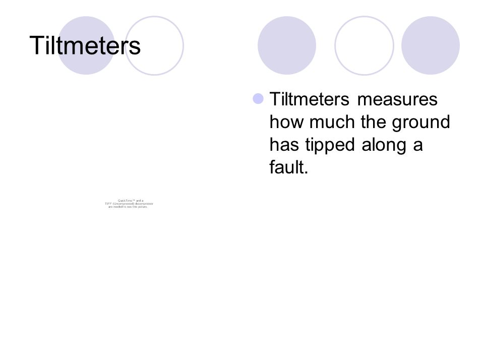 Tiltmeters Tiltmeters measures how much the ground has tipped along a fault.