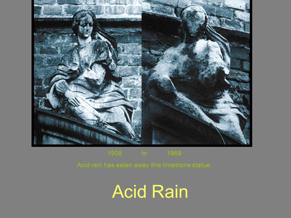 Acid Rain 1908 to 1969 Acid rain has eaten away this limestone statue.