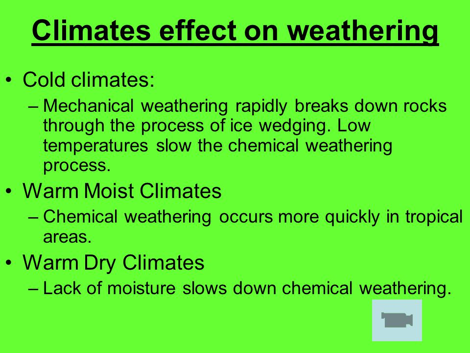 Climates effect on weathering Cold climates: –Mechanical weathering rapidly breaks down rocks through the process of ice wedging. Low temperatures slo