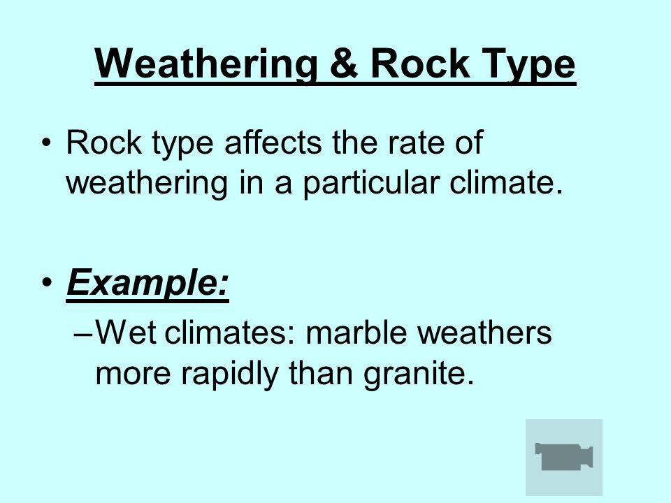 Weathering & Rock Type Rock type affects the rate of weathering in a particular climate. Example: –Wet climates: marble weathers more rapidly than gra