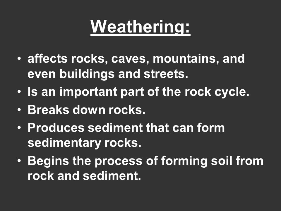 affects rocks, caves, mountains, and even buildings and streets. Is an important part of the rock cycle. Breaks down rocks. Produces sediment that can